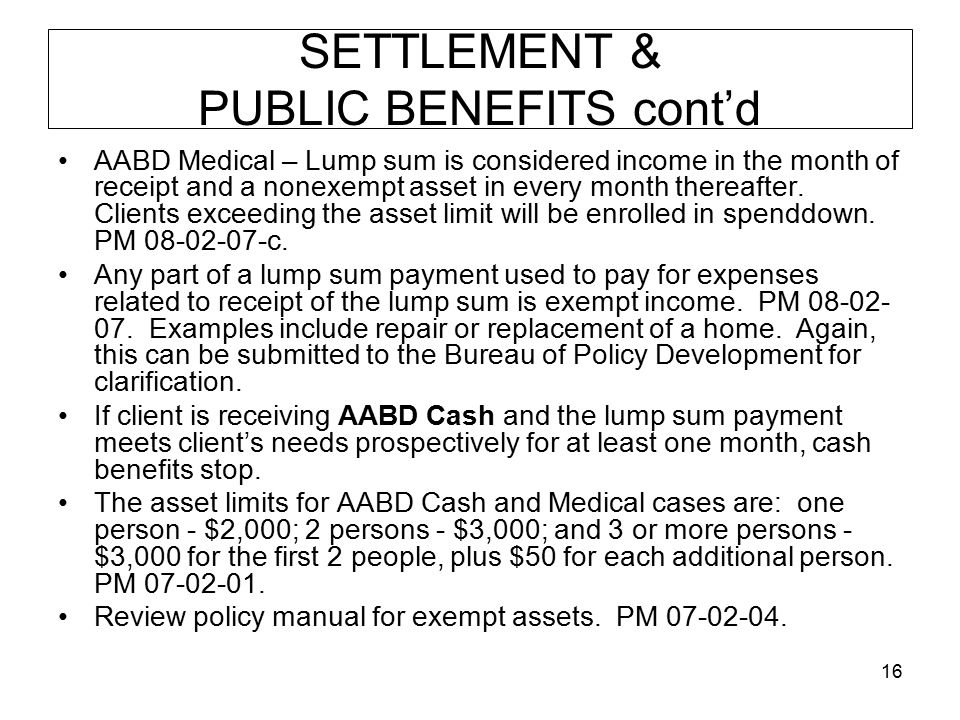 16 SETTLEMENT & PUBLIC BENEFITS cont'd AABD Medical – Lump sum is considered income in the month of receipt and a nonexempt asset in every month thereafter.