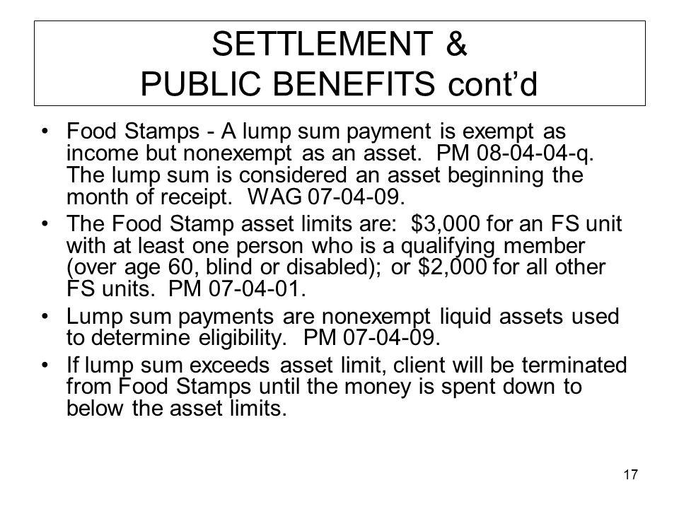 17 SETTLEMENT & PUBLIC BENEFITS cont'd Food Stamps - A lump sum payment is exempt as income but nonexempt as an asset.
