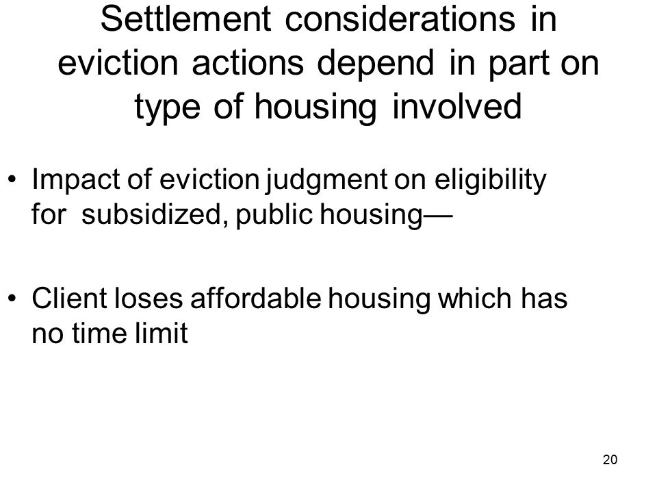 20 Impact of eviction judgment on eligibility for subsidized, public housing— Client loses affordable housing which has no time limit Settlement considerations in eviction actions depend in part on type of housing involved