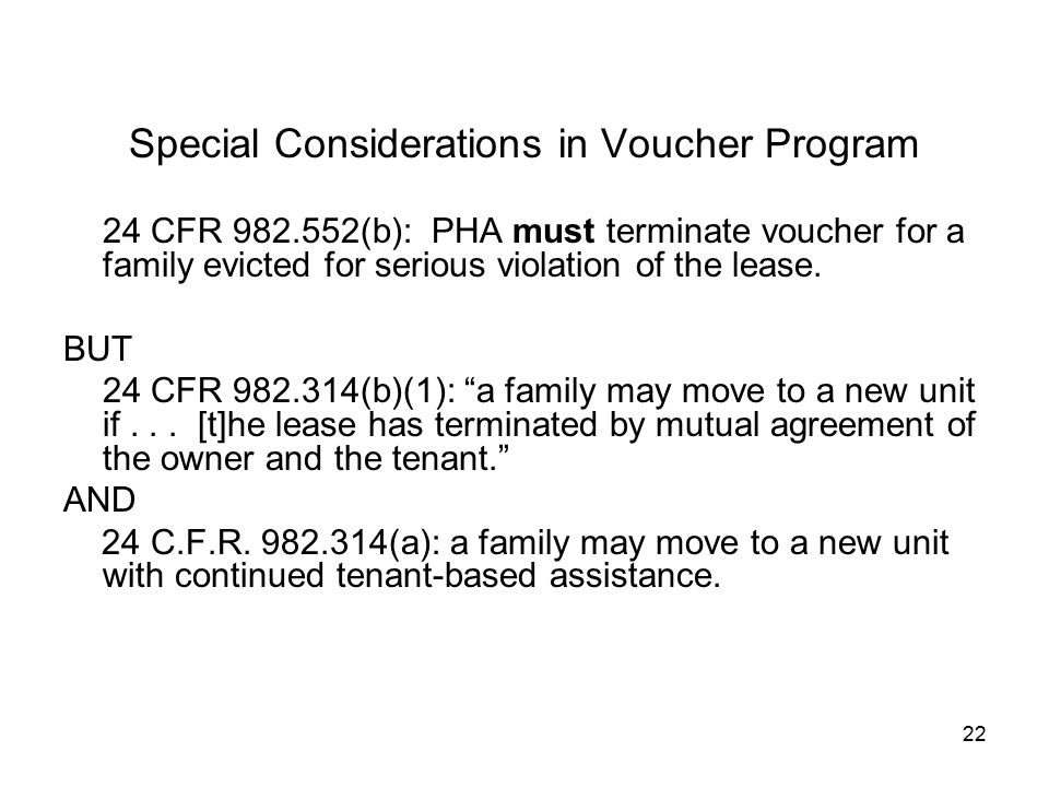 22 Special Considerations in Voucher Program 24 CFR 982.552(b): PHA must terminate voucher for a family evicted for serious violation of the lease.