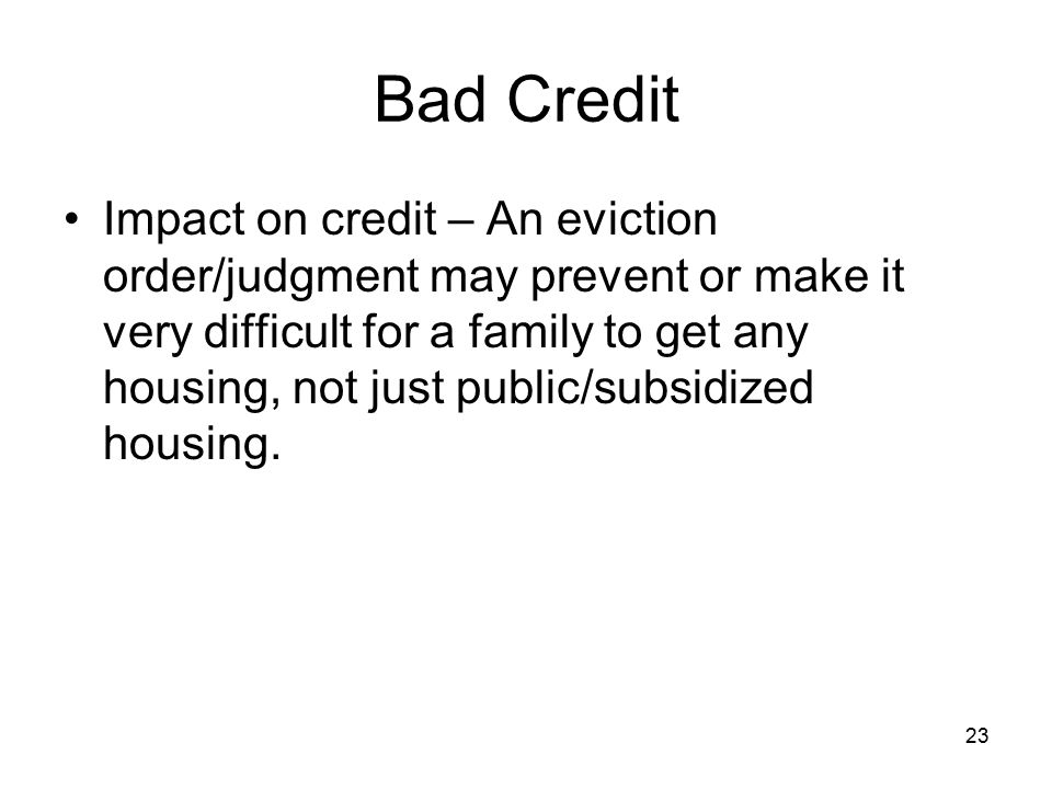 23 Bad Credit Impact on credit – An eviction order/judgment may prevent or make it very difficult for a family to get any housing, not just public/subsidized housing.