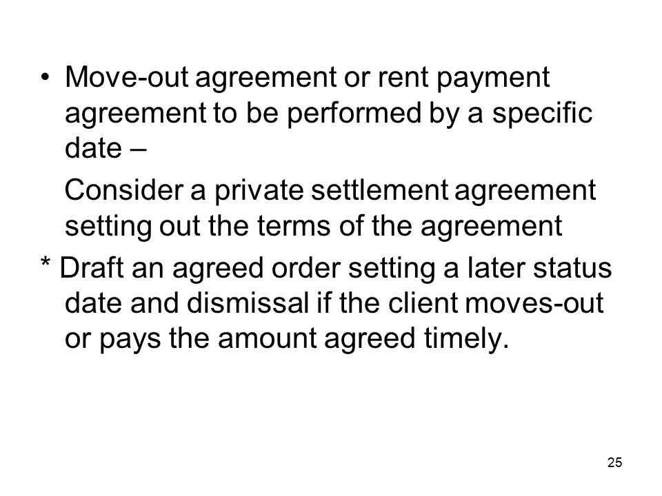 25 Move-out agreement or rent payment agreement to be performed by a specific date – Consider a private settlement agreement setting out the terms of the agreement * Draft an agreed order setting a later status date and dismissal if the client moves-out or pays the amount agreed timely.