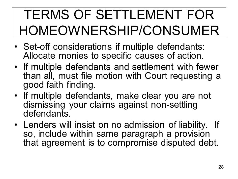 28 TERMS OF SETTLEMENT FOR HOMEOWNERSHIP/CONSUMER Set-off considerations if multiple defendants: Allocate monies to specific causes of action.