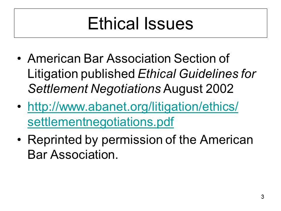 3 Ethical Issues American Bar Association Section of Litigation published Ethical Guidelines for Settlement Negotiations August 2002 http://www.abanet