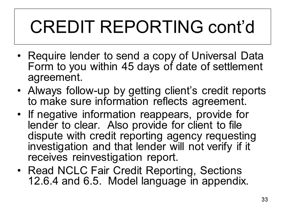 33 CREDIT REPORTING cont'd Require lender to send a copy of Universal Data Form to you within 45 days of date of settlement agreement.