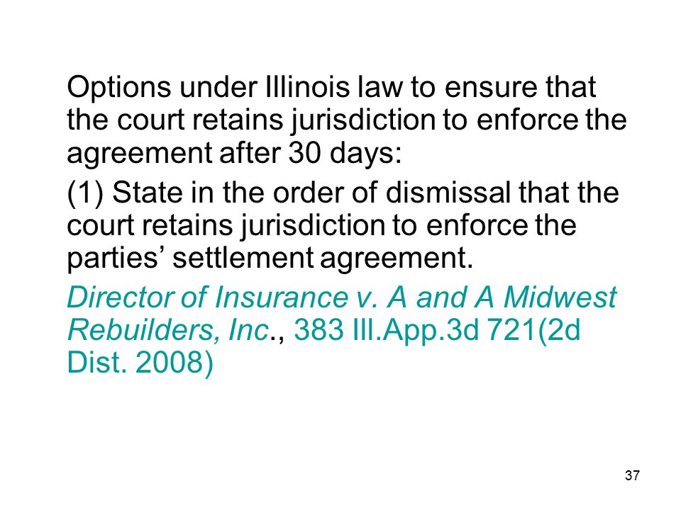 37 Options under Illinois law to ensure that the court retains jurisdiction to enforce the agreement after 30 days: (1) State in the order of dismissa