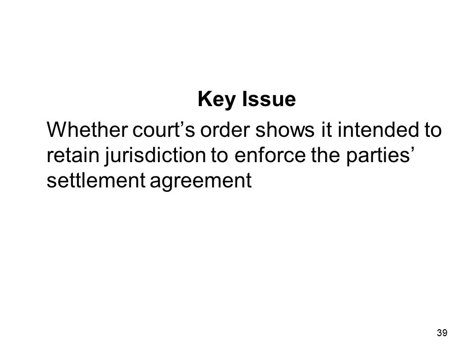 39 Key Issue Whether court's order shows it intended to retain jurisdiction to enforce the parties' settlement agreement