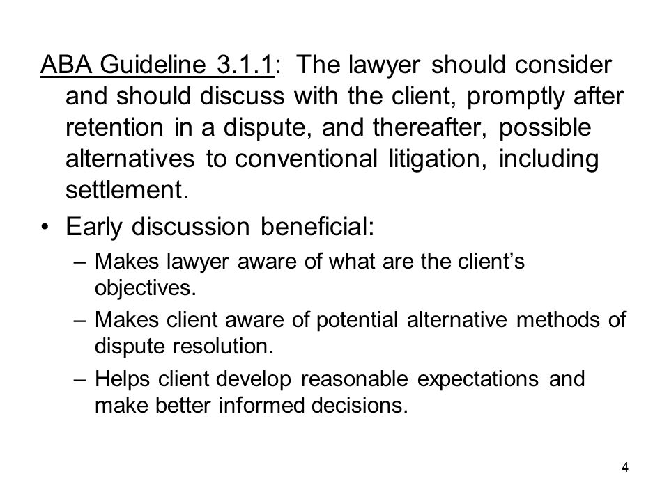 4 ABA Guideline 3.1.1: The lawyer should consider and should discuss with the client, promptly after retention in a dispute, and thereafter, possible