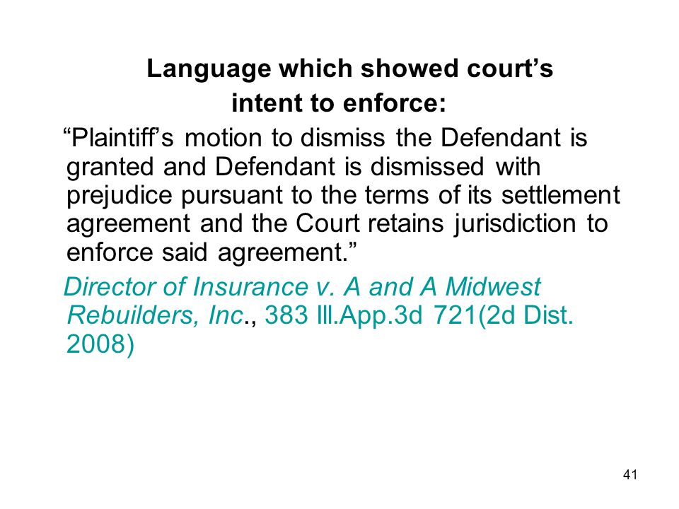41 Language which showed court's intent to enforce: Plaintiff's motion to dismiss the Defendant is granted and Defendant is dismissed with prejudice pursuant to the terms of its settlement agreement and the Court retains jurisdiction to enforce said agreement. Director of Insurance v.