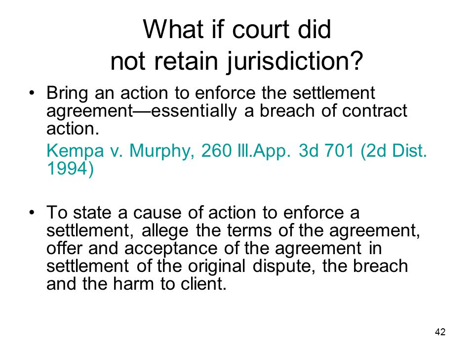 42 What if court did not retain jurisdiction? Bring an action to enforce the settlement agreement—essentially a breach of contract action. Kempa v. Mu