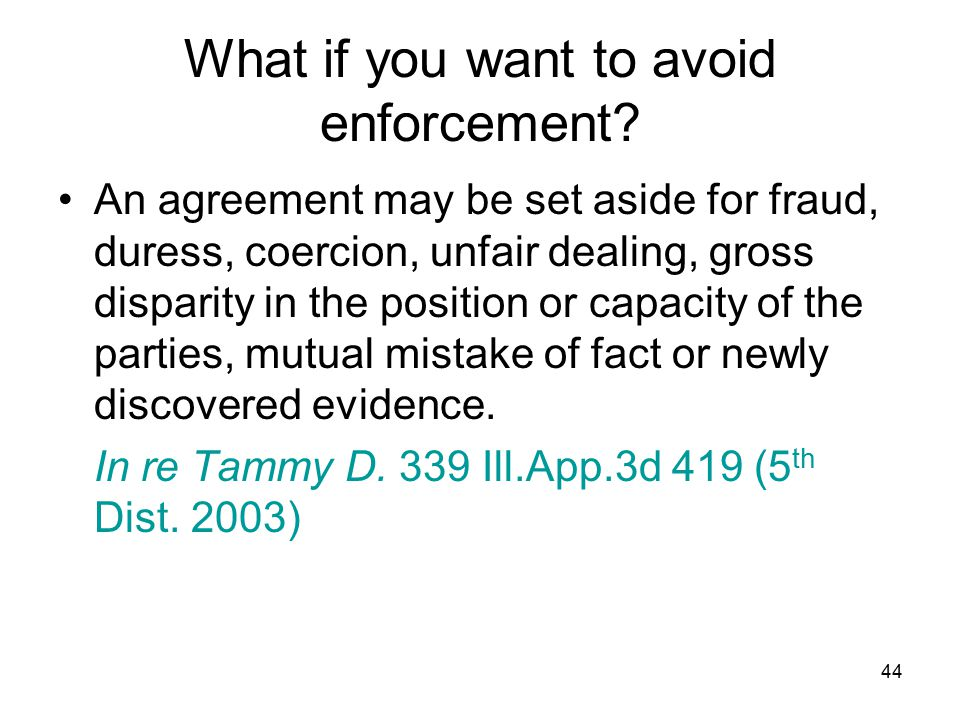 44 What if you want to avoid enforcement? An agreement may be set aside for fraud, duress, coercion, unfair dealing, gross disparity in the position o