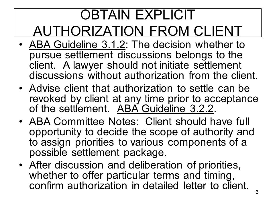 6 OBTAIN EXPLICIT AUTHORIZATION FROM CLIENT ABA Guideline 3.1.2: The decision whether to pursue settlement discussions belongs to the client. A lawyer