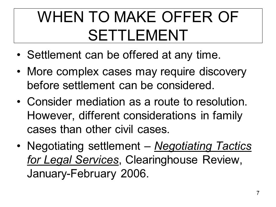 7 WHEN TO MAKE OFFER OF SETTLEMENT Settlement can be offered at any time. More complex cases may require discovery before settlement can be considered