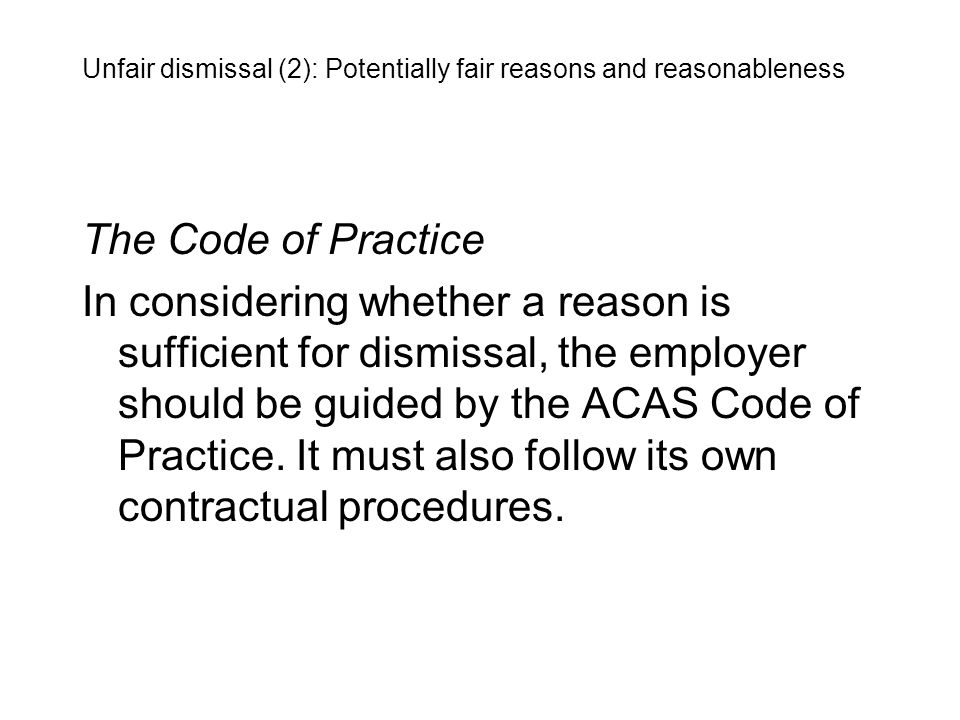 The Code of Practice In considering whether a reason is sufficient for dismissal, the employer should be guided by the ACAS Code of Practice. It must