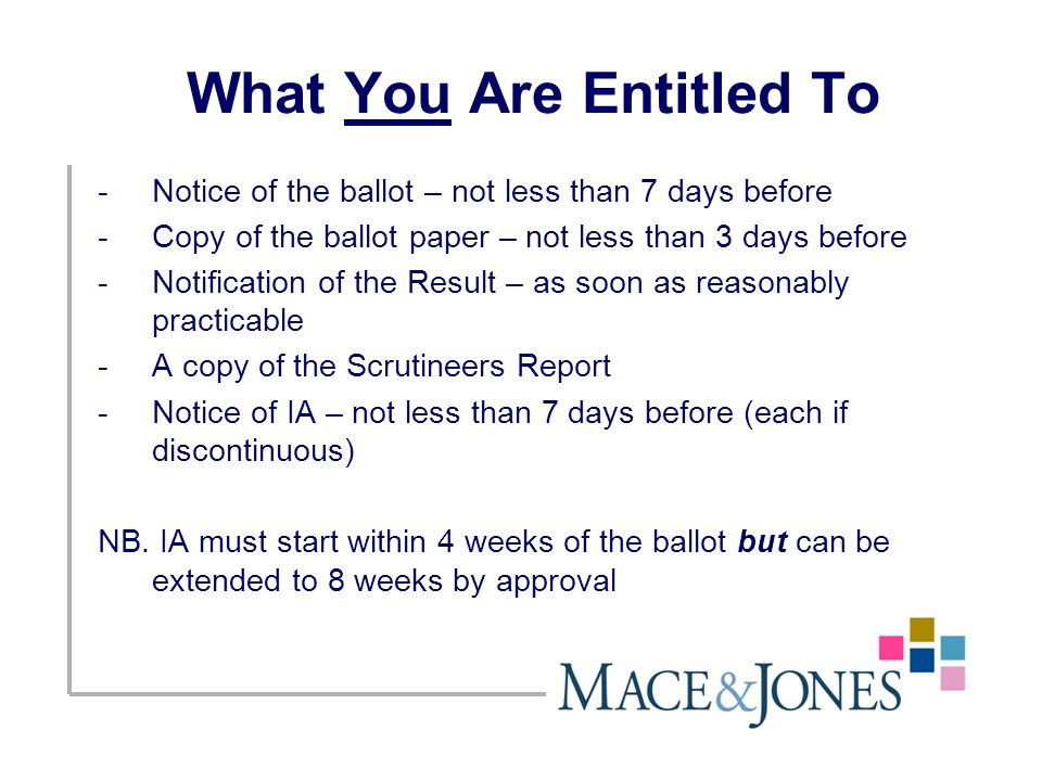 What You Are Entitled To -Notice of the ballot – not less than 7 days before -Copy of the ballot paper – not less than 3 days before -Notification of the Result – as soon as reasonably practicable -A copy of the Scrutineers Report -Notice of IA – not less than 7 days before (each if discontinuous) NB.