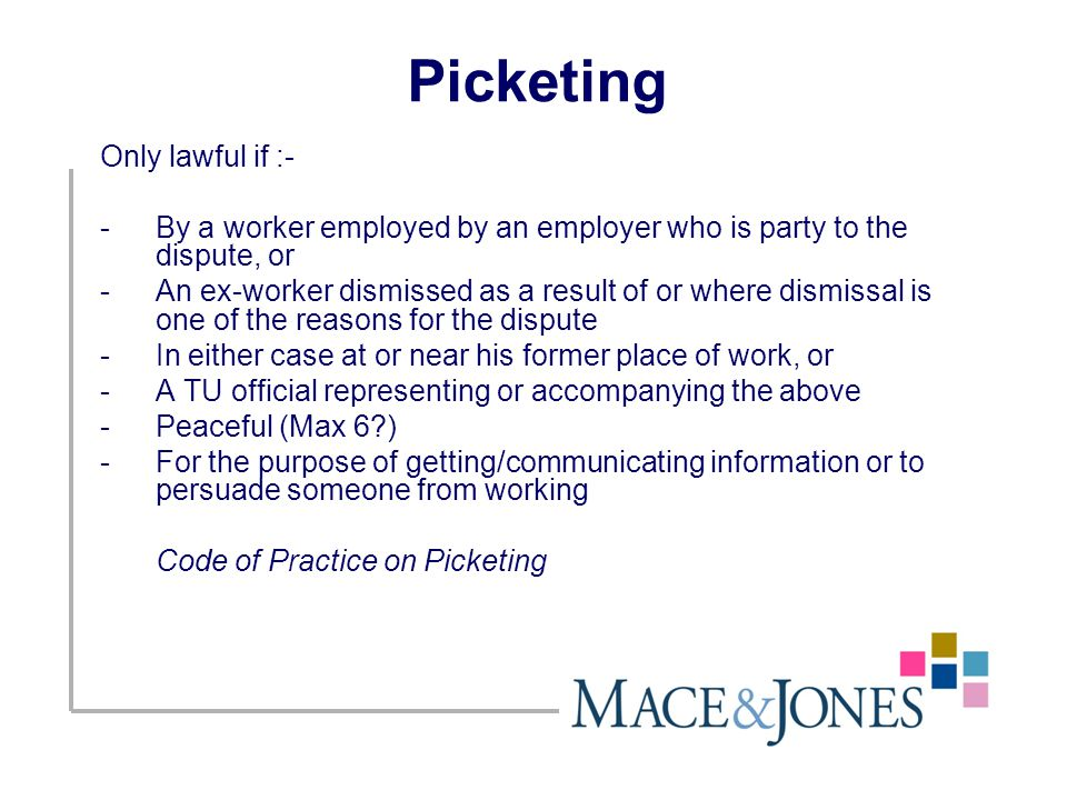 Picketing Only lawful if :- -By a worker employed by an employer who is party to the dispute, or -An ex-worker dismissed as a result of or where dismissal is one of the reasons for the dispute -In either case at or near his former place of work, or -A TU official representing or accompanying the above -Peaceful (Max 6?) -For the purpose of getting/communicating information or to persuade someone from working Code of Practice on Picketing