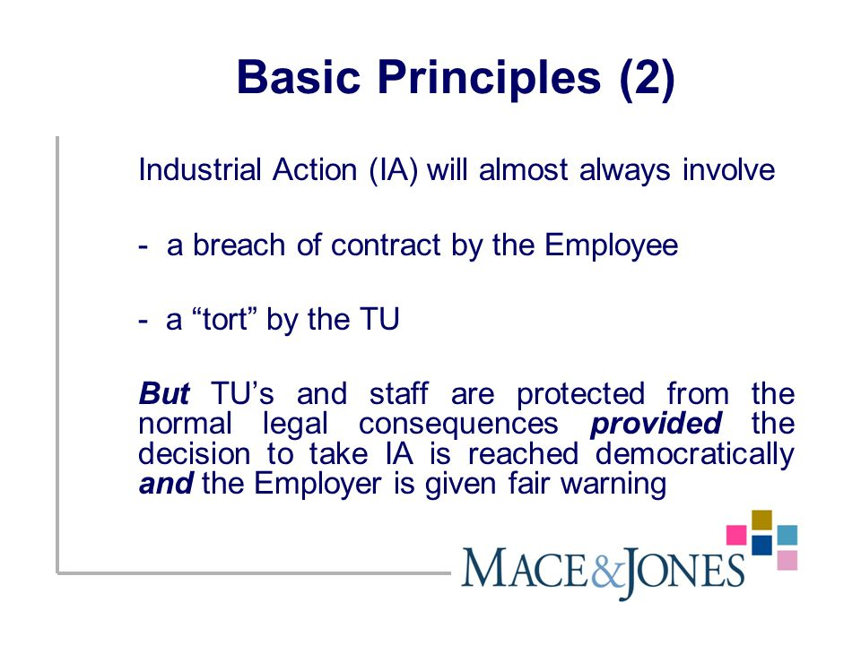 Basic Principles (2) Industrial Action (IA) will almost always involve -a breach of contract by the Employee - a tort by the TU But TU's and staff are protected from the normal legal consequences provided the decision to take IA is reached democratically and the Employer is given fair warning