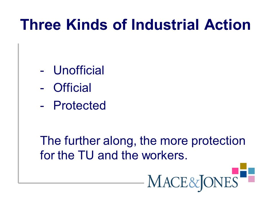 Three Kinds of Industrial Action -Unofficial -Official -Protected The further along, the more protection for the TU and the workers.