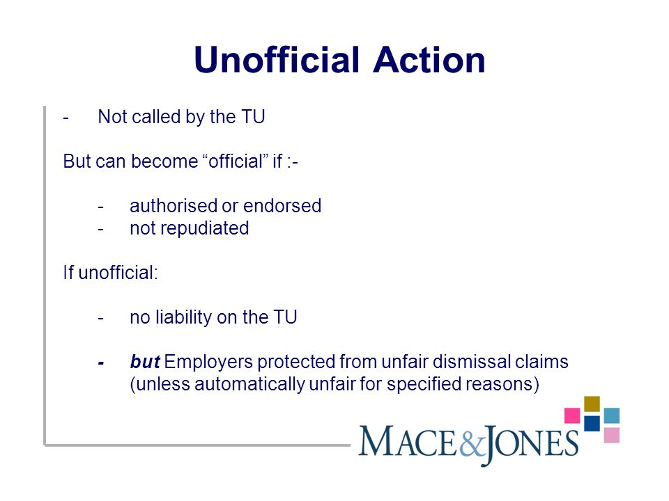 Unofficial Action -Not called by the TU But can become official if :- -authorised or endorsed -not repudiated If unofficial: -no liability on the TU -but Employers protected from unfair dismissal claims (unless automatically unfair for specified reasons)