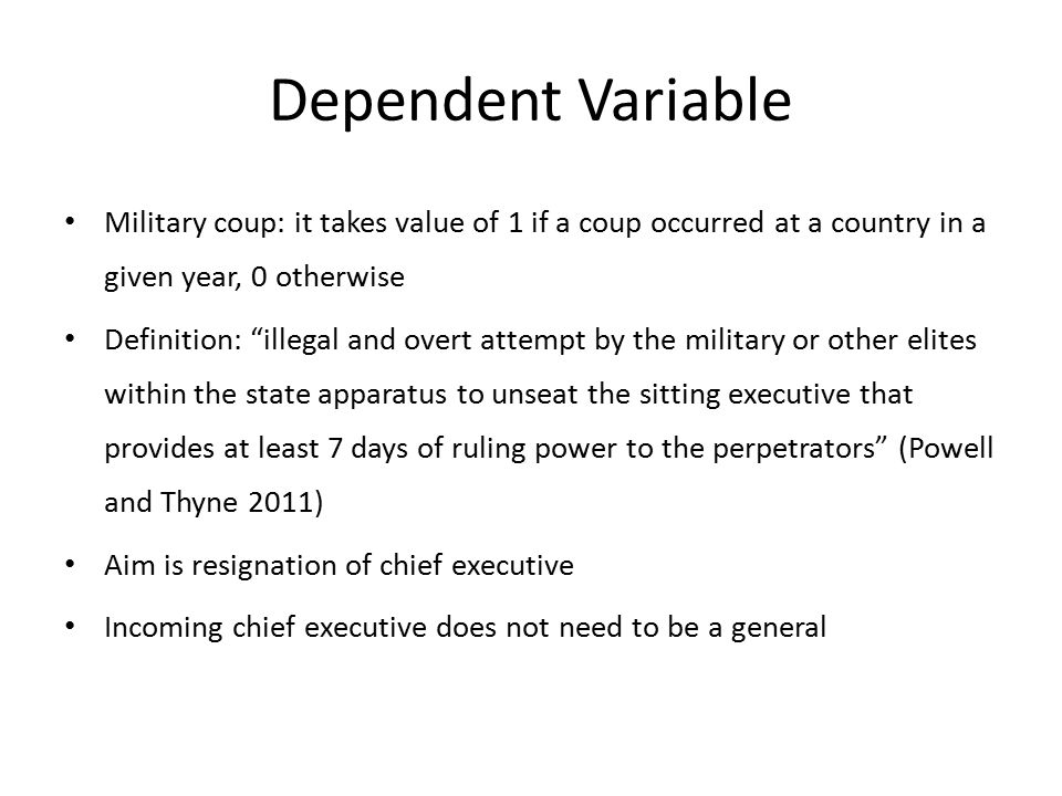 Dependent Variable Military coup: it takes value of 1 if a coup occurred at a country in a given year, 0 otherwise Definition: illegal and overt attempt by the military or other elites within the state apparatus to unseat the sitting executive that provides at least 7 days of ruling power to the perpetrators (Powell and Thyne 2011) Aim is resignation of chief executive Incoming chief executive does not need to be a general