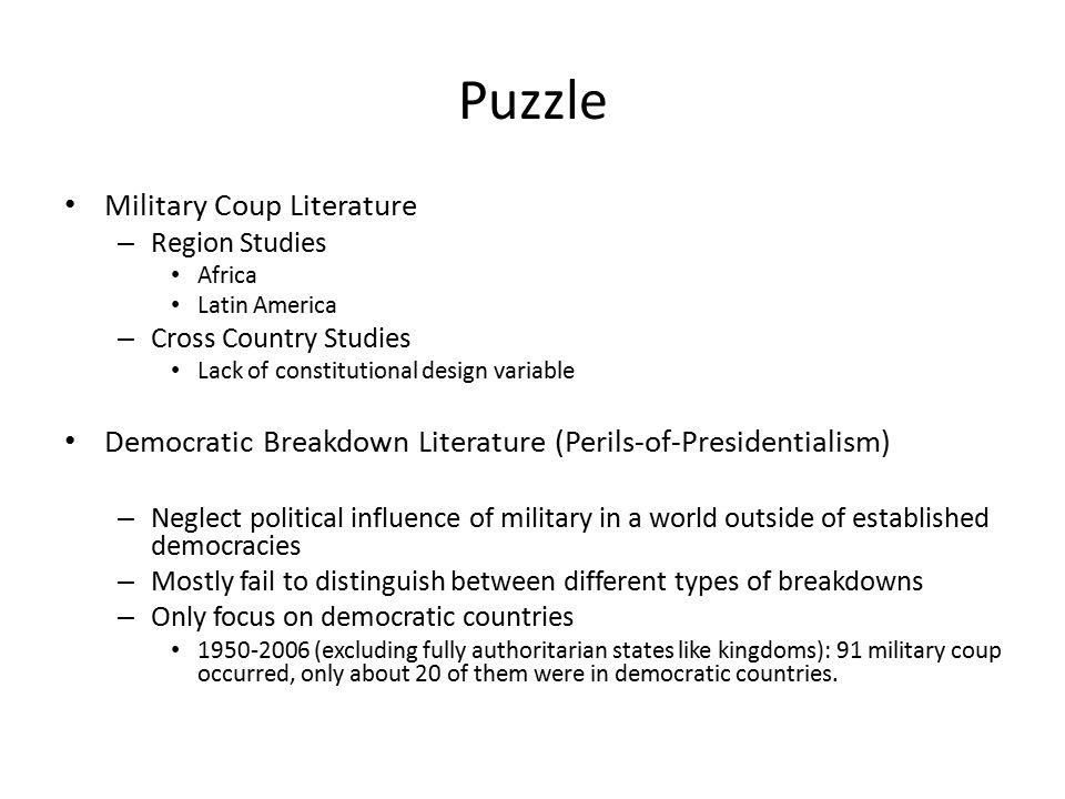 Puzzle Military Coup Literature – Region Studies Africa Latin America – Cross Country Studies Lack of constitutional design variable Democratic Breakdown Literature (Perils-of-Presidentialism) – Neglect political influence of military in a world outside of established democracies – Mostly fail to distinguish between different types of breakdowns – Only focus on democratic countries 1950-2006 (excluding fully authoritarian states like kingdoms): 91 military coup occurred, only about 20 of them were in democratic countries.