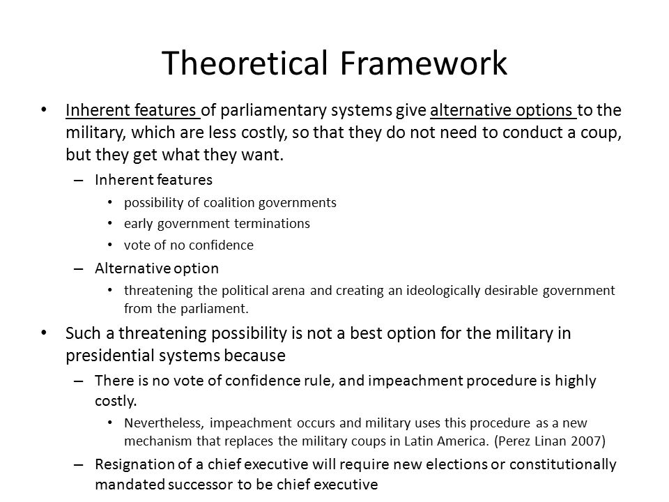 Theoretical Framework Inherent features of parliamentary systems give alternative options to the military, which are less costly, so that they do not need to conduct a coup, but they get what they want.