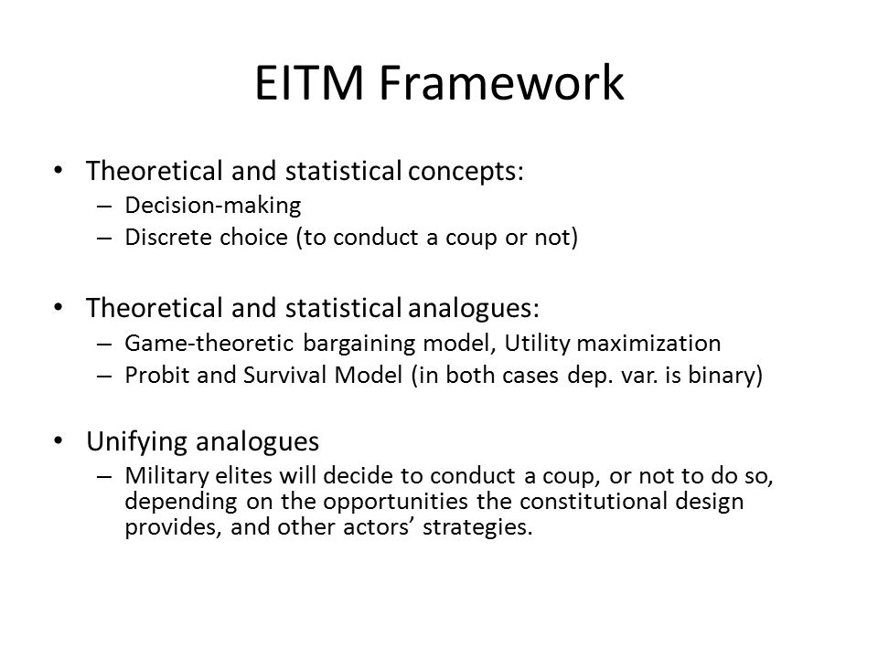 EITM Framework Theoretical and statistical concepts: – Decision-making – Discrete choice (to conduct a coup or not) Theoretical and statistical analogues: – Game-theoretic bargaining model, Utility maximization – Probit and Survival Model (in both cases dep.