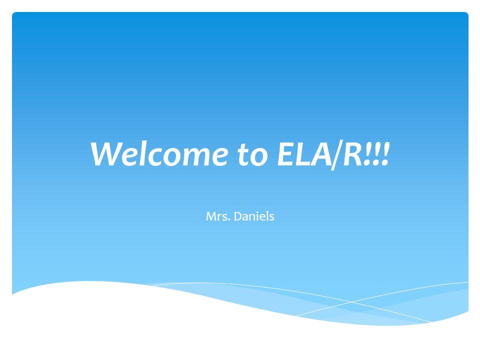 Welcome to ELA/R!!! Mrs. Daniels