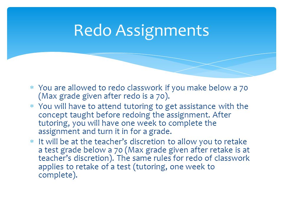  You are allowed to redo classwork if you make below a 70 (Max grade given after redo is a 70).  You will have to attend tutoring to get assistance