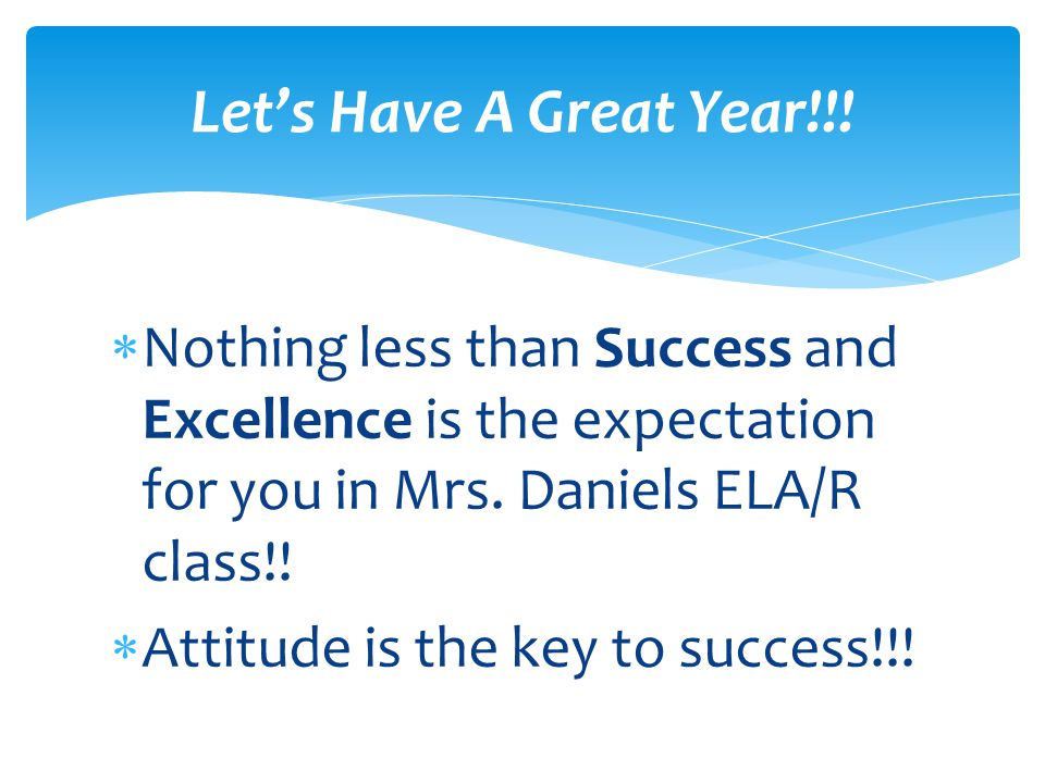  Nothing less than Success and Excellence is the expectation for you in Mrs. Daniels ELA/R class!!  Attitude is the key to success!!! Let's Have A G