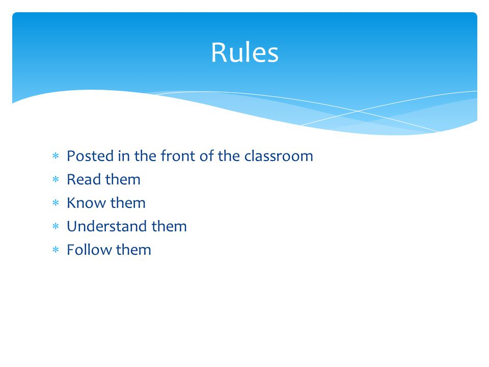  Posted in the front of the classroom  Read them  Know them  Understand them  Follow them Rules