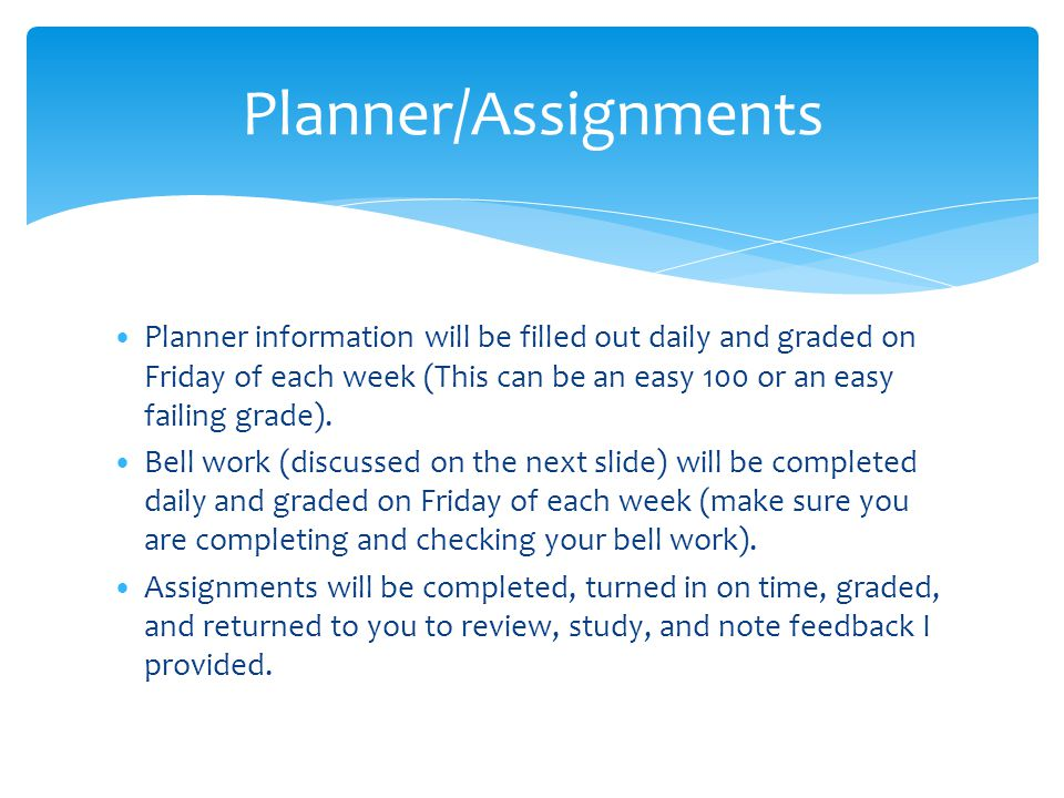 Planner information will be filled out daily and graded on Friday of each week (This can be an easy 100 or an easy failing grade). Bell work (discusse
