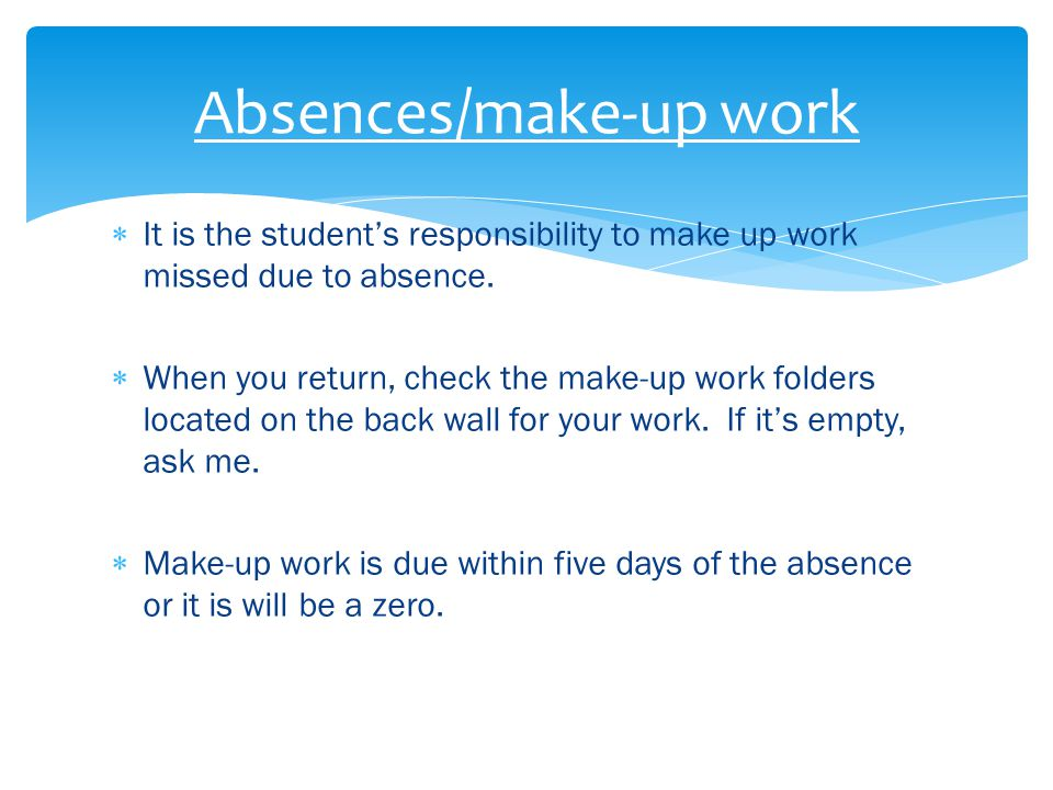  It is the student's responsibility to make up work missed due to absence.  When you return, check the make-up work folders located on the back wall