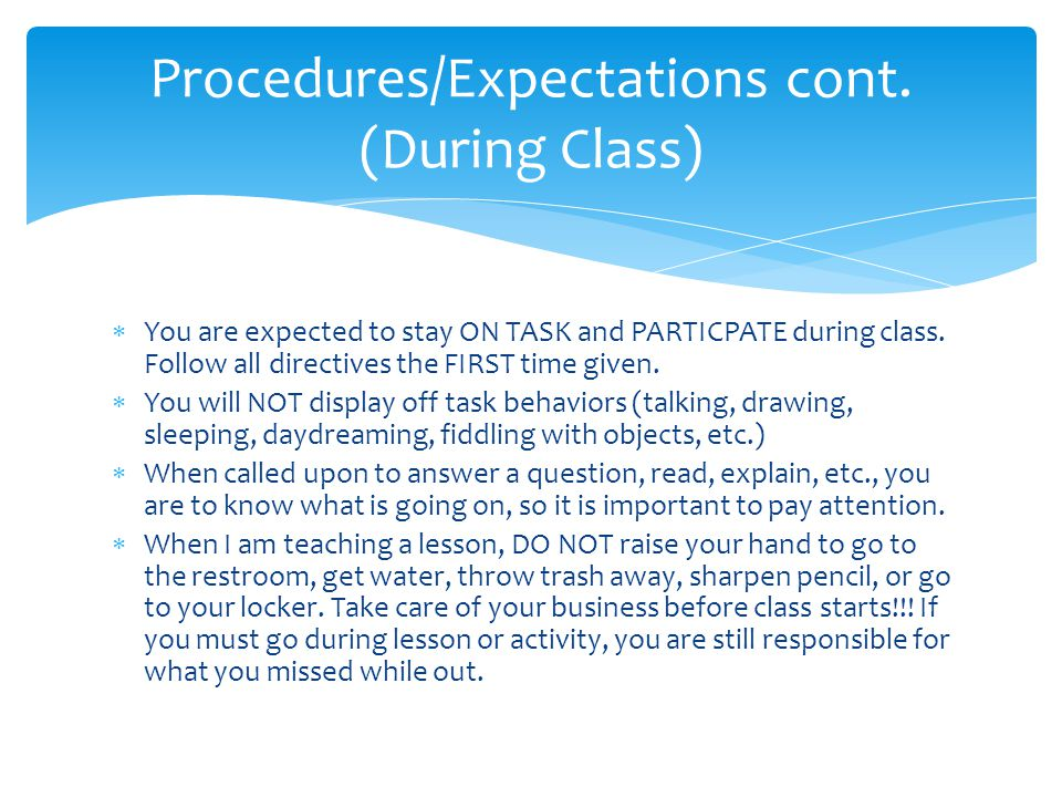  You are expected to stay ON TASK and PARTICPATE during class. Follow all directives the FIRST time given.  You will NOT display off task behaviors