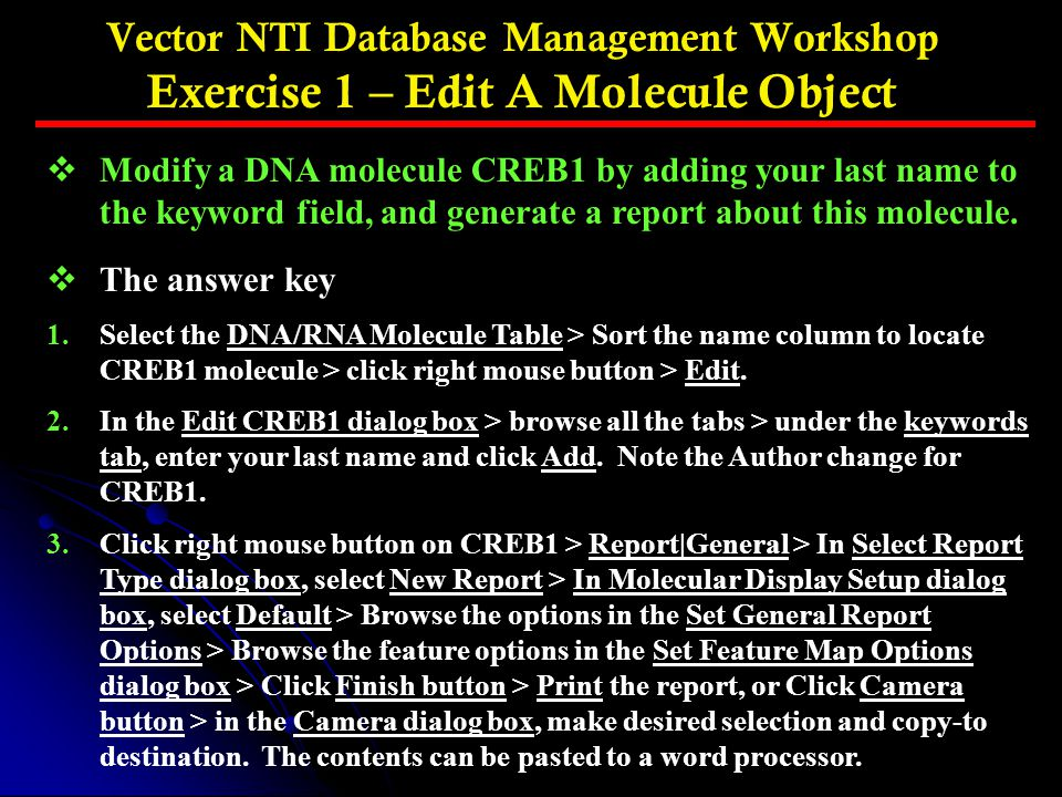 Vector NTI Database Management Workshop Exercise 1 – Edit A Molecule Object vModify a DNA molecule CREB1 by adding your last name to the keyword field, and generate a report about this molecule.