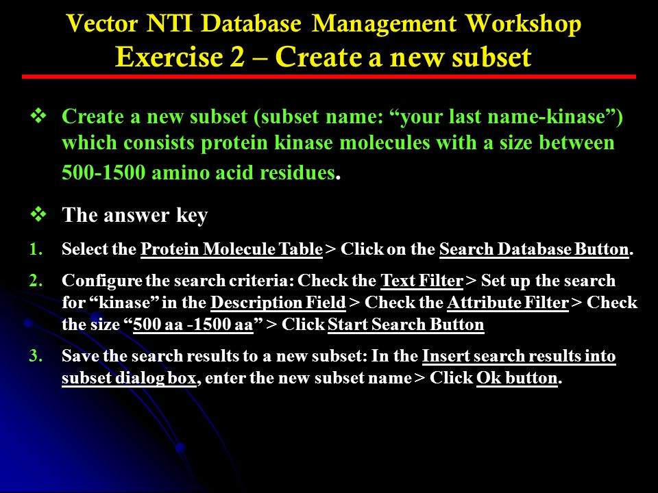 Vector NTI Database Management Workshop Exercise 2 – Create a new subset vCreate a new subset (subset name: your last name-kinase ) which consists protein kinase molecules with a size between 500-1500 amino acid residues.