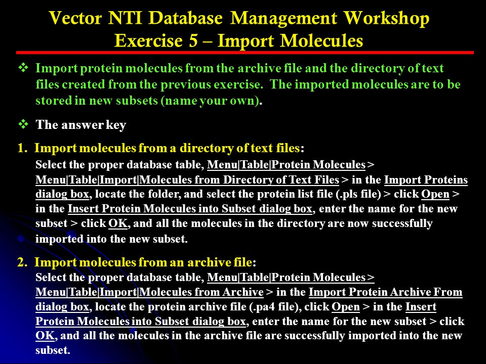 Vector NTI Database Management Workshop Exercise 5 – Import Molecules vImport protein molecules from the archive file and the directory of text files created from the previous exercise.