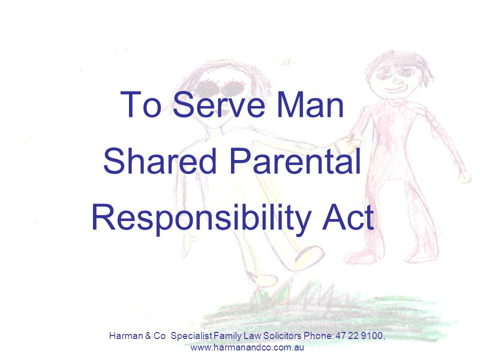 Harman & Co Specialist Family Law Solicitors Phone: 47 22 9100, www.harmanandco.com.au To Serve Man Shared Parental Responsibility Act