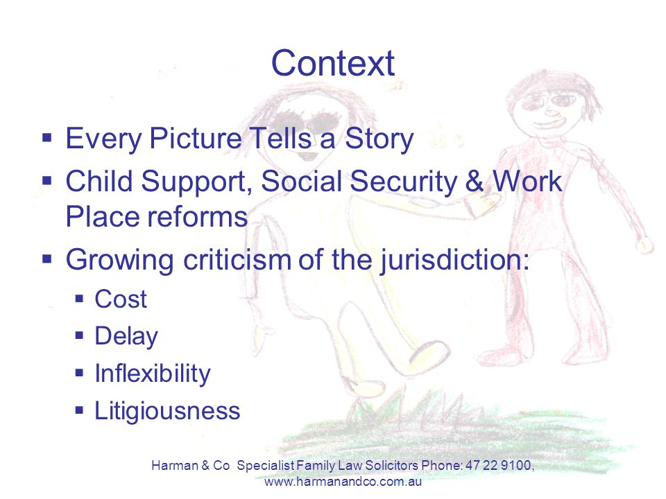 Harman & Co Specialist Family Law Solicitors Phone: 47 22 9100, www.harmanandco.com.au Context  Every Picture Tells a Story  Child Support, Social Security & Work Place reforms  Growing criticism of the jurisdiction:  Cost  Delay  Inflexibility  Litigiousness