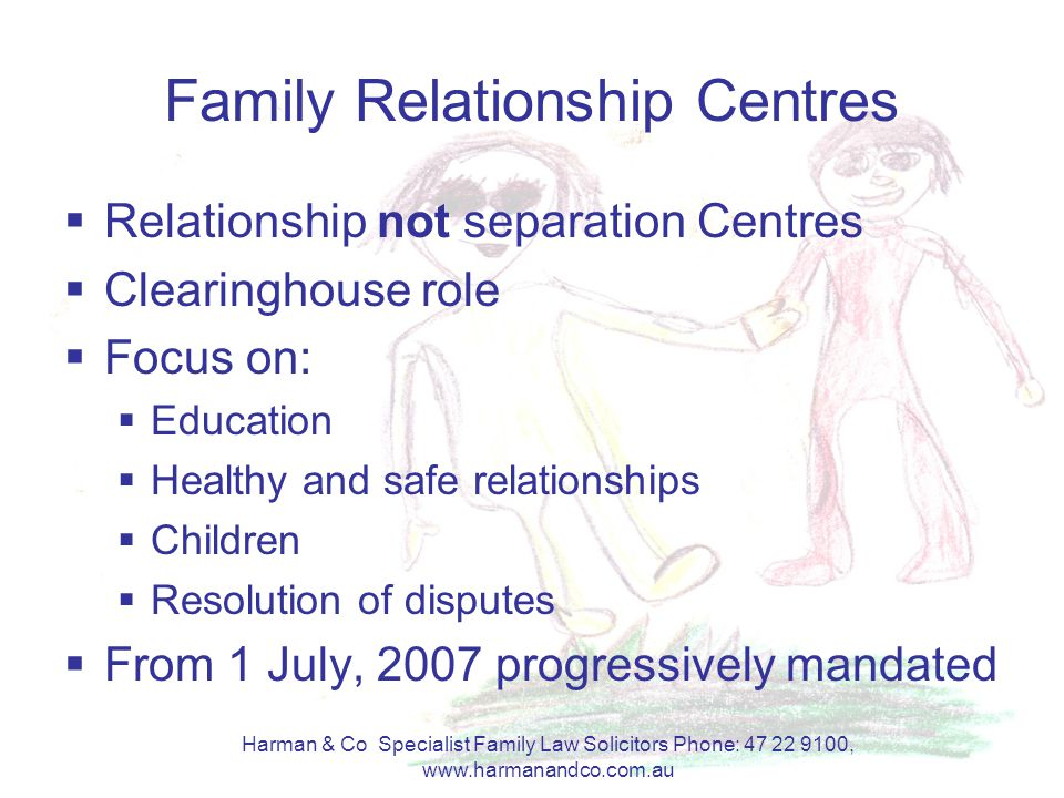 Harman & Co Specialist Family Law Solicitors Phone: 47 22 9100, www.harmanandco.com.au Family Relationship Centres  Relationship not separation Centr