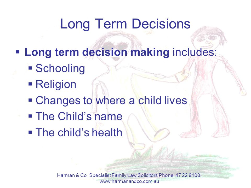 Harman & Co Specialist Family Law Solicitors Phone: 47 22 9100, www.harmanandco.com.au Long Term Decisions  Long term decision making includes:  Schooling  Religion  Changes to where a child lives  The Child's name  The child's health