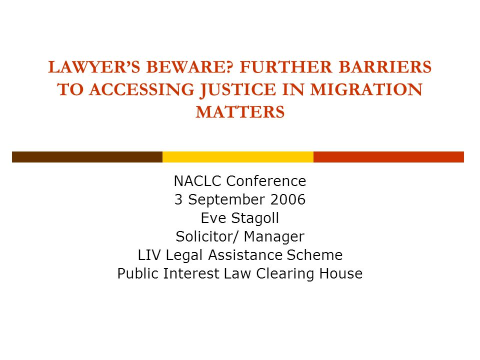LAWYER'S BEWARE? FURTHER BARRIERS TO ACCESSING JUSTICE IN MIGRATION MATTERS NACLC Conference 3 September 2006 Eve Stagoll Solicitor/ Manager LIV Legal