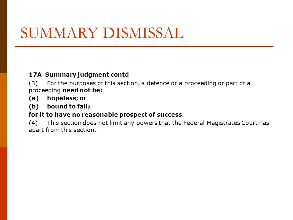 SUMMARY DISMISSAL 17A Summary judgment contd (3)For the purposes of this section, a defence or a proceeding or part of a proceeding need not be: (a)hopeless; or (b)bound to fail; for it to have no reasonable prospect of success.