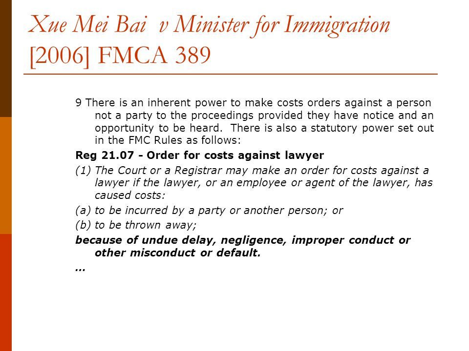 Xue Mei Bai v Minister for Immigration [2006] FMCA 389 9 There is an inherent power to make costs orders against a person not a party to the proceedings provided they have notice and an opportunity to be heard.
