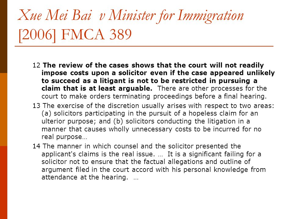 Xue Mei Bai v Minister for Immigration [2006] FMCA 389 12 The review of the cases shows that the court will not readily impose costs upon a solicitor even if the case appeared unlikely to succeed as a litigant is not to be restricted in pursuing a claim that is at least arguable.
