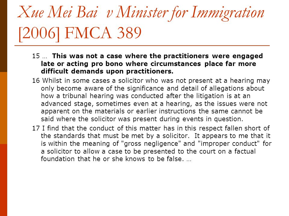 Xue Mei Bai v Minister for Immigration [2006] FMCA 389 15 … This was not a case where the practitioners were engaged late or acting pro bono where circumstances place far more difficult demands upon practitioners.