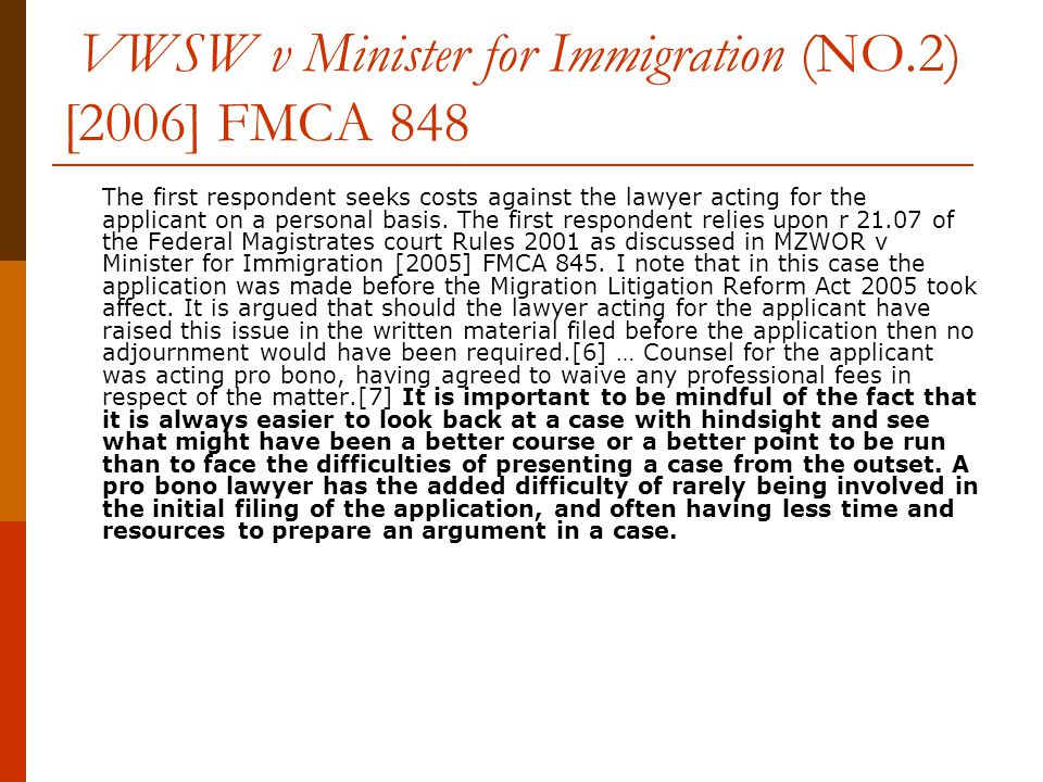 VWSW v Minister for Immigration (NO.2) [2006] FMCA 848 The first respondent seeks costs against the lawyer acting for the applicant on a personal basis.