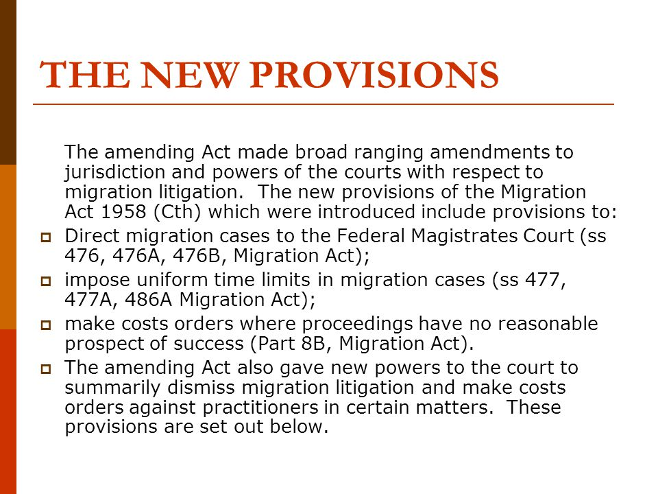 COST ORDERS The amending Act introduced a new Part 8B into the Migration Act which provides as follows: Part 8B—Costs orders where proceedings have no reasonable prospect of success 486E Obligation where there is no reasonable prospect of success (1)A person must not encourage another person (the litigant) to commence or continue migration litigation in a court if: (a)the migration litigation has no reasonable prospect of success; and (b)either: (i)the person does not give proper consideration to the prospects of success of the migration litigation; or (ii)a purpose in commencing or continuing the migration litigation is unrelated to the objectives which the court process is designed to achieve.