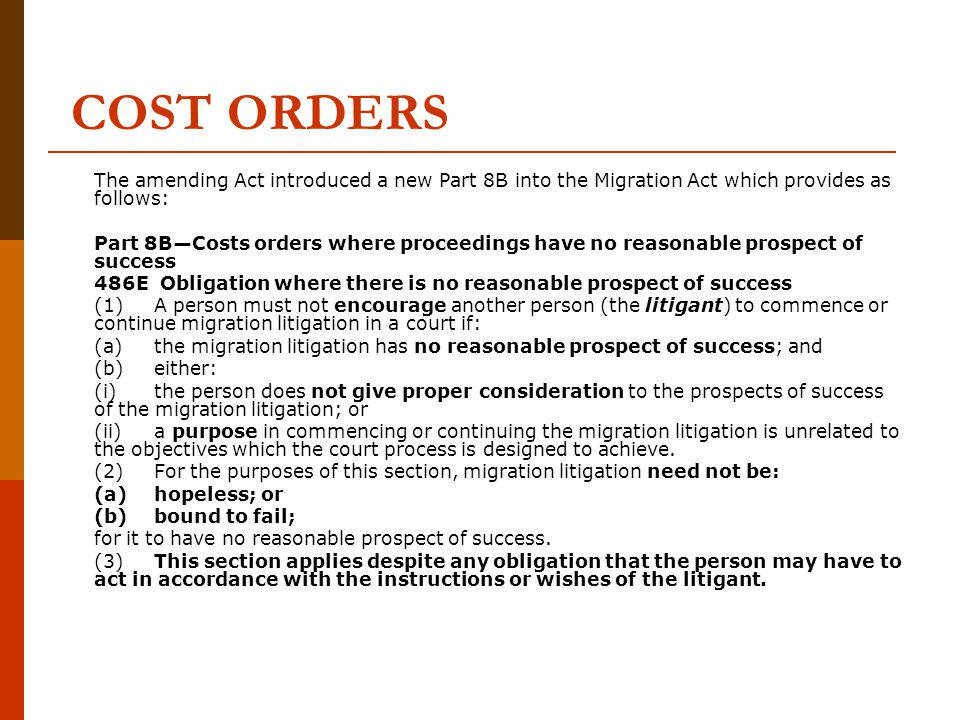 COST ORDERS 486F Cost orders (1)If a person acts in contravention of section 486E, the court in which the migration litigation is commenced or continued may make one or more of the following orders: (a)an order that the person pay a party to the migration litigation (other than the litigant), the costs incurred by that party because of the commencement or continuation of the migration litigation; (b)an order that the person repay to the litigant any costs already paid by the litigant to another party to the migration litigation, because of the commencement or continuation of the migration litigation; (c)where the person is a lawyer who has acted for the litigant in the migration litigation: (i)an order that costs incurred by the litigant in the commencement or continuation of the migration litigation, are not payable to the lawyer; (ii)an order that the lawyer repay the litigant costs already paid by the litigant to the lawyer in relation to the commencement or continuation of the migration litigation.