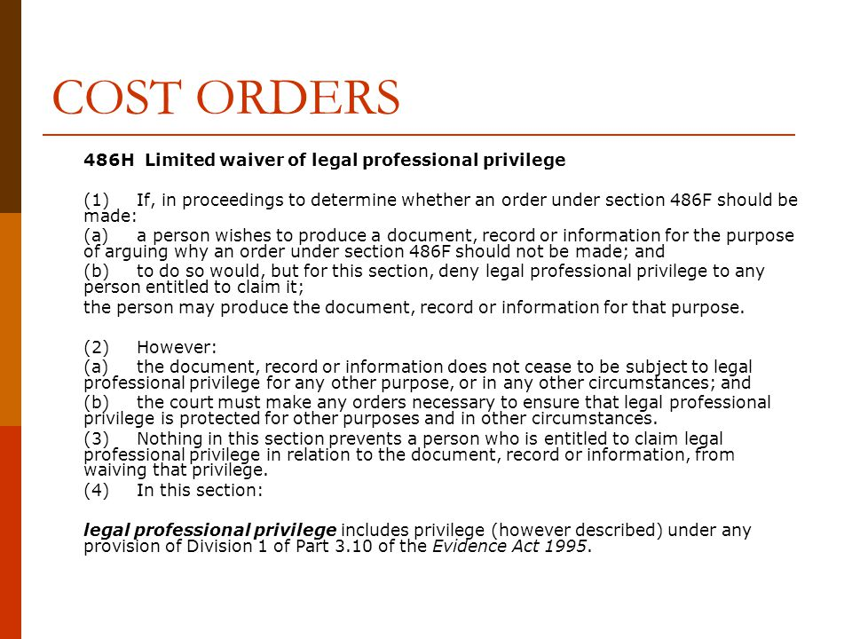 COST ORDERS 486H Limited waiver of legal professional privilege (1)If, in proceedings to determine whether an order under section 486F should be made: (a)a person wishes to produce a document, record or information for the purpose of arguing why an order under section 486F should not be made; and (b)to do so would, but for this section, deny legal professional privilege to any person entitled to claim it; the person may produce the document, record or information for that purpose.